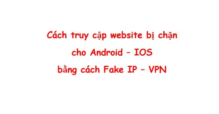 fake ip vpn cho android ios truy cap website bi chan